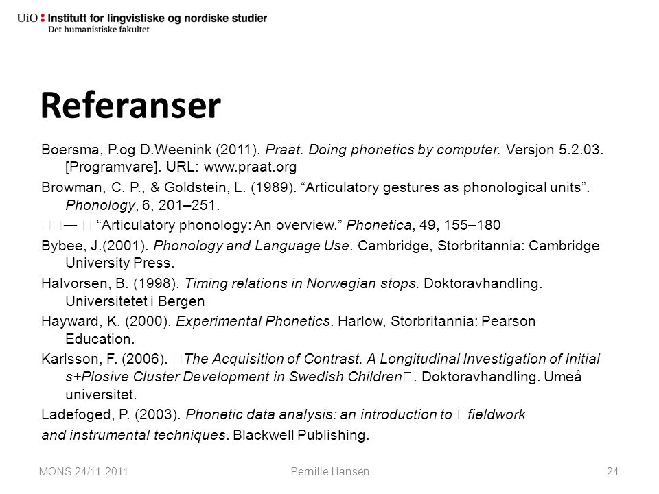 Referanser Boersma, P.og D.Weenink (2011). Praat. Doing phonetics by computer. Versjon 5.2.03. [Programvare]. URL: www.praat.org.